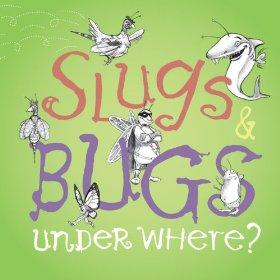 Slugs n Bugs Under Where