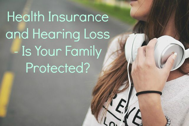 Health Insurance and Hearing Loss - Is Your Family Protected?