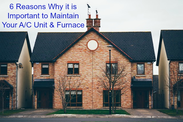 6 Reasons Why it is Important to Maintain Your A/C Unit and Furnace